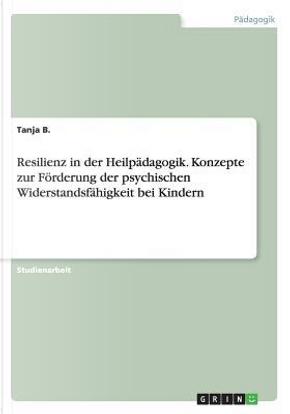 Resilienz in der Heilpädagogik. Konzepte zur Förderung der psychischen Widerstandsfähigkeit bei Kindern by Tanja B.