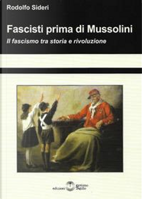 Fascisti prima di Mussolini. Il fascismo tra storia e rivoluzione by Rodolfo Sideri