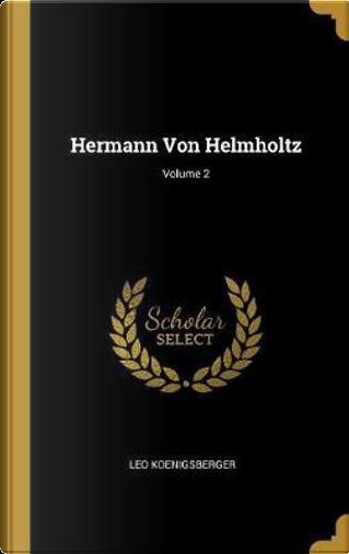 Hermann Von Helmholtz; Volume 2 by Leo Koenigsberger