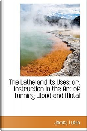 The Lathe and Its Uses by James Lukin