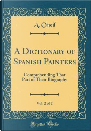 A Dictionary of Spanish Painters, Vol. 2 of 2 by A. O'Neil
