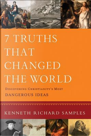 7 Truths That Changed the World by Kenneth R. Samples