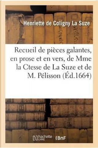 Recueil de Pieces Galantes, en Prose et en Vers, de Mme la Ctesse de la Suze et de M. Pelisson by La Suze-H