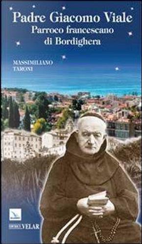 Padre Giacomo Viale. Parroco francescano di Bordighera by Massimiliano Taroni