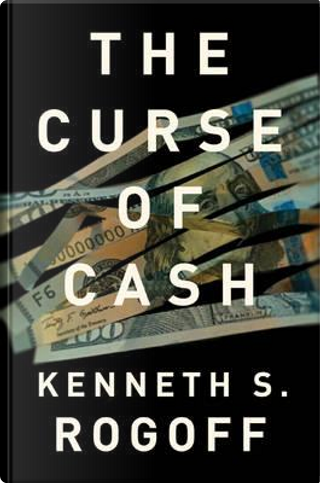 The Curse of Cash by Kenneth S. Rogoff