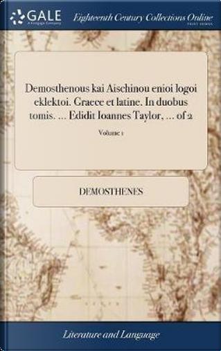 Demosthenous Kai Aischinou Enioi Logoi Eklektoi. Graece Et Latine. in Duobus Tomis. ... Edidit Ioannes Taylor, ... of 2; Volume 1 by Demosthenes
