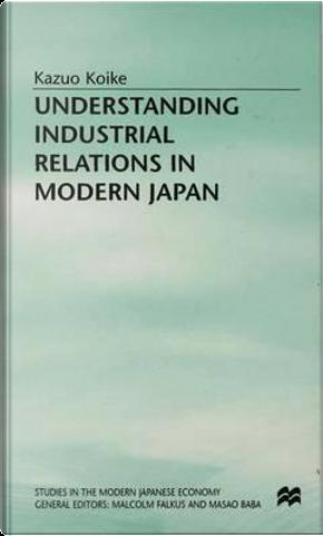 Understanding Industrial Relations in Modern Japan by Kazuo Koike