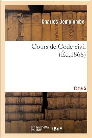 Cours de Code Civil. Tome 5 by Demolombe-C