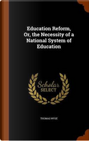 Education Reform, Or, the Necessity of a National System of Education by Thomas Wyse
