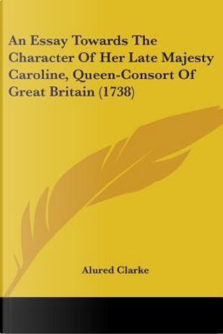 An Essay Towards The Character Of Her Late Majesty Caroline, Queen-Consort Of Great Britain by Alured Clarke