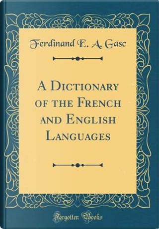 A Dictionary of the French and English Languages (Classic Reprint) by Ferdinand E. A. Gasc