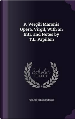 P. Vergili Maronis Opera. Virgil, with an Intr. and Notes by T.L. Papillon by Publius Vergilius Maro