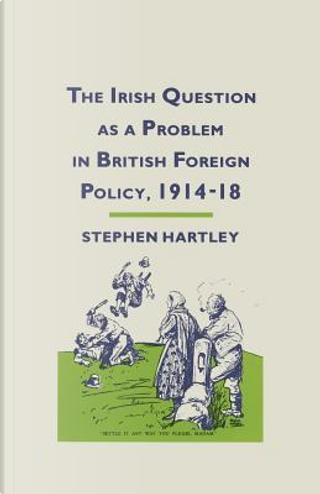 The Irish Question As a Problem in British Foreign Policy, 1914–18 by Stephen Hartley