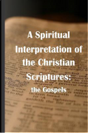 A Spiritual Interpretation of the Christian Scriptures by James R. D. Yeaw