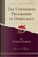 The Unfinished Programme of Democracy (Classic Reprint) by Richard Roberts