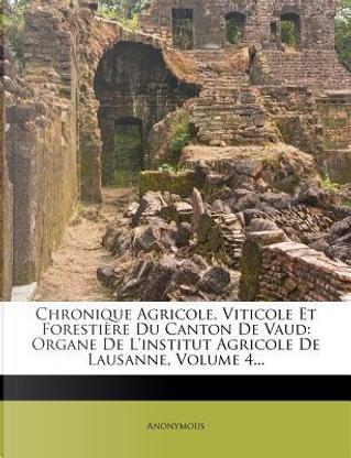Chronique Agricole, Viticole Et Forestiere Du Canton de Vaud by ANONYMOUS
