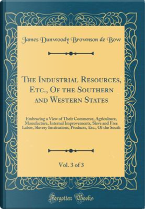 The Industrial Resources, Etc., Of the Southern and Western States, Vol. 3 of 3 by James Dunwoody Brownson De Bow