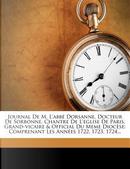 Journal de M. L'Abbe Dorsanne, Docteur de Sorbonne, Chantre de L'Eglise de Paris, Grand-Vicaire & Official Du Meme Diocese by Antoine Dorsanne