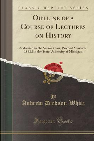 Outline of a Course of Lectures on History by Andrew Dickson White