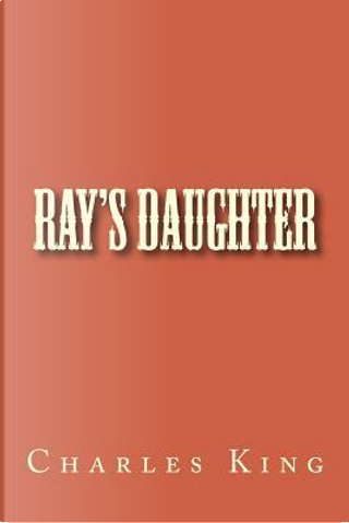 Ray's Daughter by Charles King