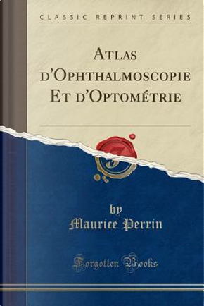 Atlas d'Ophthalmoscopie Et d'Optométrie (Classic Reprint) by Maurice Perrin