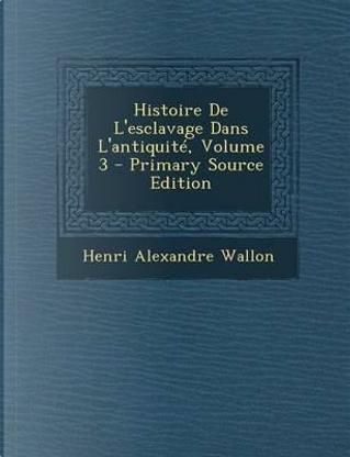 Histoire de L'Esclavage Dans L'Antiquite, Volume 3 - Primary Source Edition by Henri Alexandre Wallon