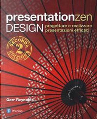 Presentation zen design. Progettare e realizzare presentazioni efficaci by Garr Reynolds