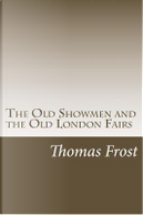 The Old Showmen and the Old London Fairs by Thomas Frost