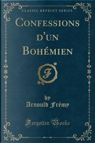 Confessions d'un Bohémien (Classic Reprint) by Arnould Frémy