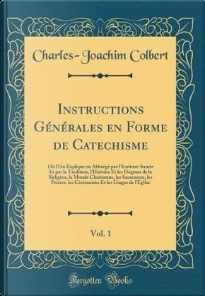 Instructions Générales en Forme de Catechisme, Vol. 1 by Charles-Joachim Colbert