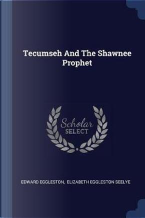 Tecumseh and the Shawnee Prophet by Edward Eggleston