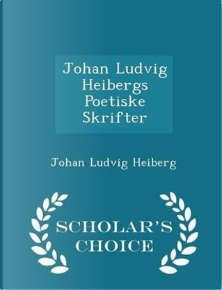 Johan Ludvig Heibergs Poetiske Skrifter - Scholar's Choice Edition by Johan Ludvig Heiberg