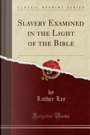 Slavery Examined in the Light of the Bible (Classic Reprint) by Luther Lee