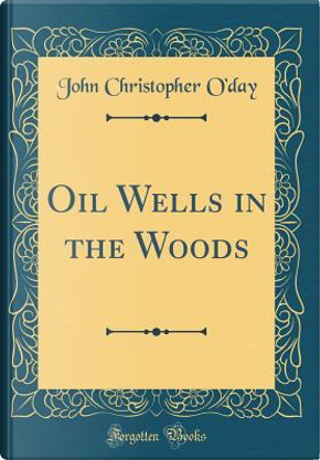 Oil Wells in the Woods (Classic Reprint) by John Christopher O'Day