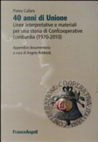 40 anni di unione. Linee interpretative e materiali per una storia di Confcooperative Lombardia (1970-2010) by Pietro Cafaro