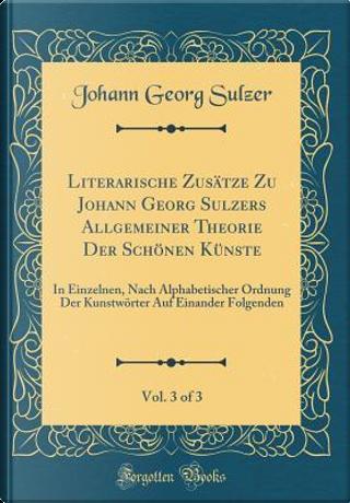 Literarische Zusätze Zu Johann Georg Sulzers Allgemeiner Theorie Der Schönen Künste, Vol. 3 of 3 by Johann Georg Sulzer