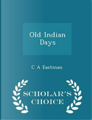 Old Indian Days - Scholar's Choice Edition by Charles Alexander Eastman