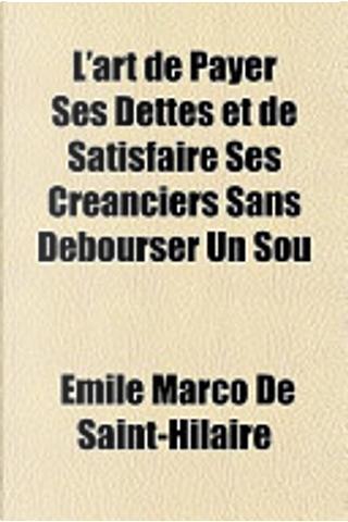 L'Art de Payer Ses Dettes Et de Satisfaire Ses Cranciers Sans Dbourser Un Sou by Emile Marco de Saint-Hilaire
