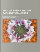 August Manns and the Saturday Concerts; A Memoir and a Retrospect by Henry Saxe Wyndham