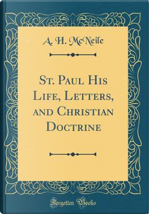 St. Paul His Life, Letters, and Christian Doctrine (Classic Reprint) by A. H. McNeile