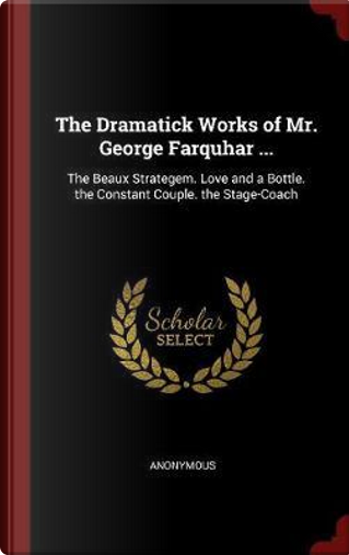 The Dramatick Works of Mr. George Farquhar ... by ANONYMOUS
