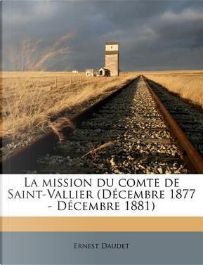 La Mission Du Comte de Saint-Vallier (Decembre 1877 - Decembre 1881) by Ernest Daudet