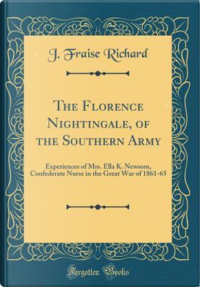 The Florence Nightingale, of the Southern Army by J. Fraise Richard