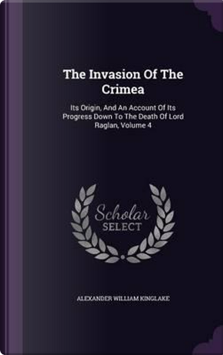The Invasion of the Crimea; Its Origin, and an Account of Its Progress Down to the Death of Lord Raglan Volume 4 by Alexander William Kinglake