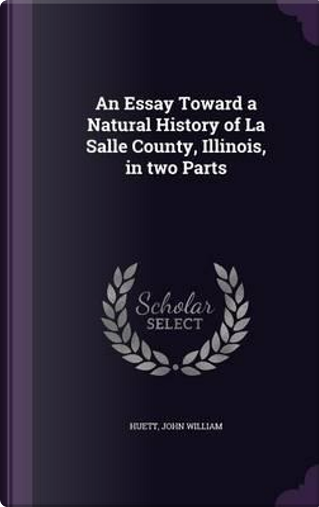 An Essay Toward a Natural History of La Salle County, Illinois, in Two Parts by Huett John William