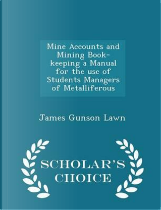 Mine Accounts and Mining Book-Keeping a Manual for the Use of Students Managers of Metalliferous - Scholar's Choice Edition by James Gunson Lawn