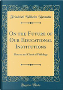 On the Future of Our Educational Institutions by Friedrich Wilhelm Nietzsche