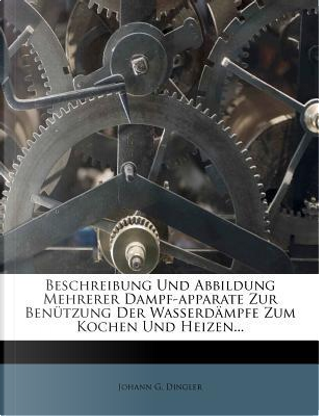 Beschreibung Und Abbildung Mehrerer Dampf-Apparate Zur Benutzung Der Wasserdampfe Zum Kochen Und Heizen. by Johann G Dingler