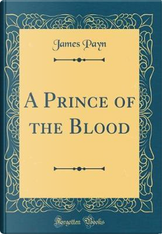 A Prince of the Blood (Classic Reprint) by James Payn