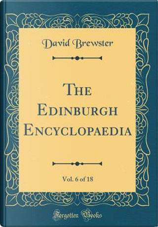 The Edinburgh Encyclopaedia, Vol. 6 of 18 (Classic Reprint) by David Brewster